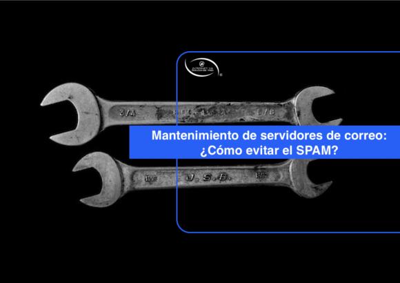 Mantenimiento de servidores de correo: ¿Cómo funciona y cómo evitar el SPAM?